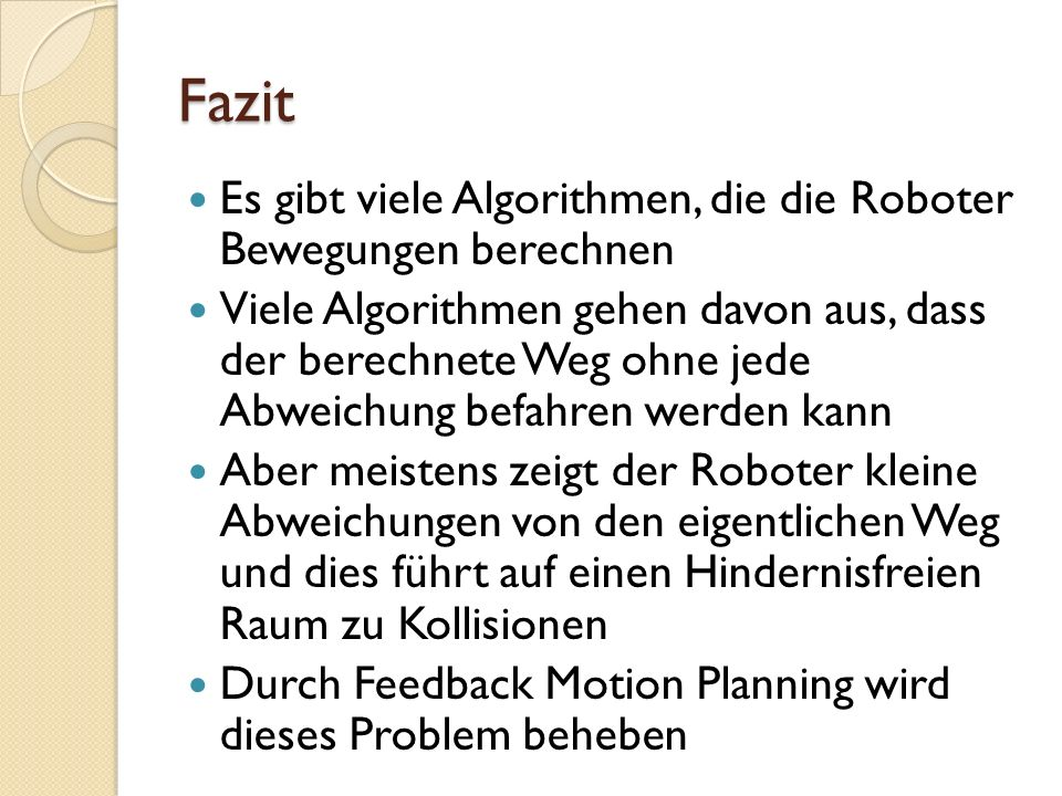 Fazit Es gibt viele Algorithmen, die die Roboter Bewegungen berechnen Viele Algorithmen gehen davon aus, dass der berechnete Weg ohne jede Abweichung