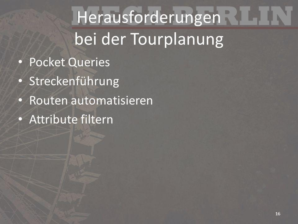 Herausforderungen bei der Tourplanung Pocket Queries Streckenführung Routen automatisieren Attribute filtern 16