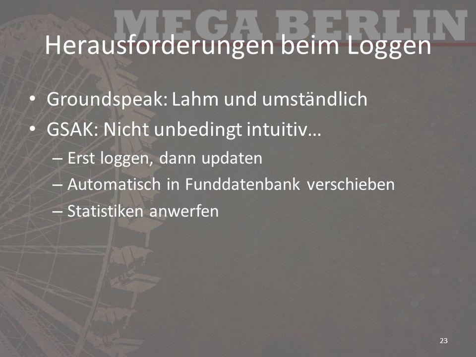 Herausforderungen beim Loggen Groundspeak: Lahm und umständlich GSAK: Nicht unbedingt intuitiv… – Erst loggen, dann updaten – Automatisch in Funddaten