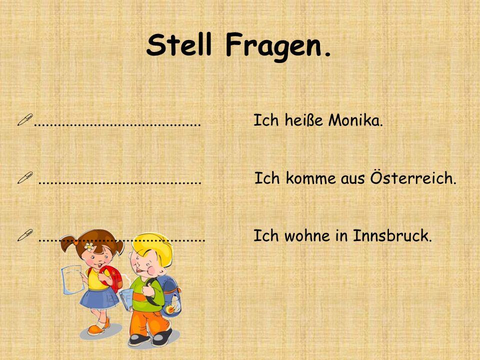 Stell Fragen........................................... Ich heiße Monika.......................................... Ich komme aus Österreich...........