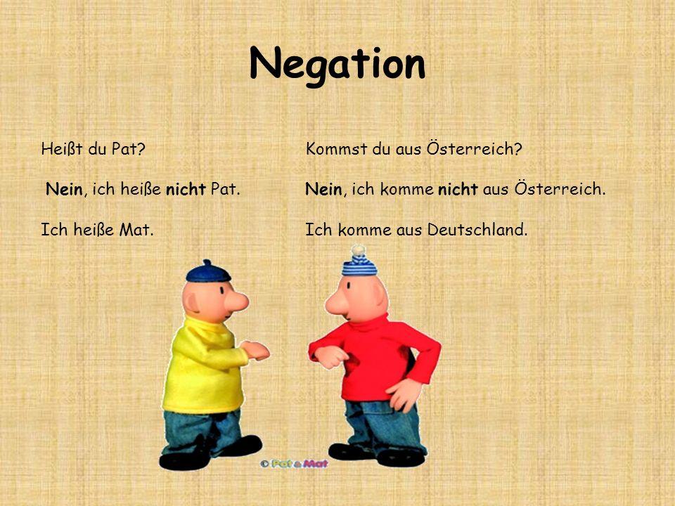 Negation Heißt du Pat? Nein, ich heiße nicht Pat. Ich heiße Mat. Kommst du aus Österreich? Nein, ich komme nicht aus Österreich. Ich komme aus Deutsch