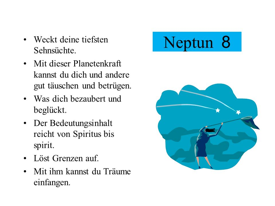 Neptun 8 Weckt deine tiefsten Sehnsüchte. Mit dieser Planetenkraft kannst du dich und andere gut täuschen und betrügen. Was dich bezaubert und beglück