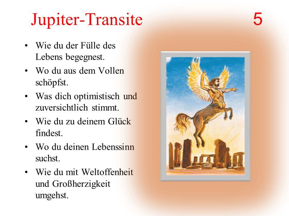 Jupiter-Transite 5 Wie du der Fülle des Lebens begegnest. Wo du aus dem Vollen schöpfst. Was dich optimistisch und zuversichtlich stimmt. Wie du zu de