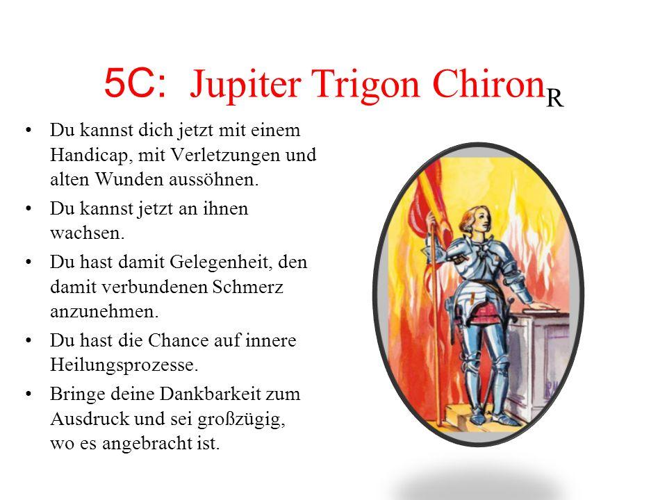 5C: Jupiter Trigon Chiron R Du kannst dich jetzt mit einem Handicap, mit Verletzungen und alten Wunden aussöhnen. Du kannst jetzt an ihnen wachsen. Du