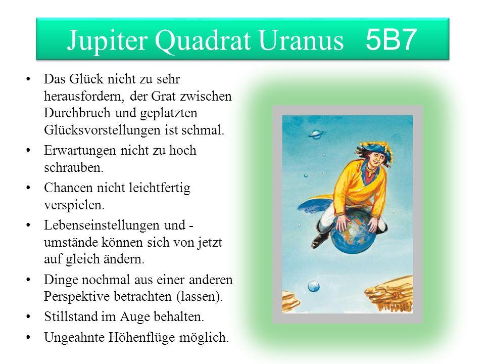 Jupiter Quadrat Uranus 5B7 Das Glück nicht zu sehr herausfordern, der Grat zwischen Durchbruch und geplatzten Glücksvorstellungen ist schmal. Erwartun