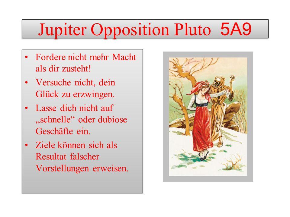 Jupiter Opposition Pluto 5A9 Fordere nicht mehr Macht als dir zusteht! Versuche nicht, dein Glück zu erzwingen. Lasse dich nicht auf schnelle oder dub