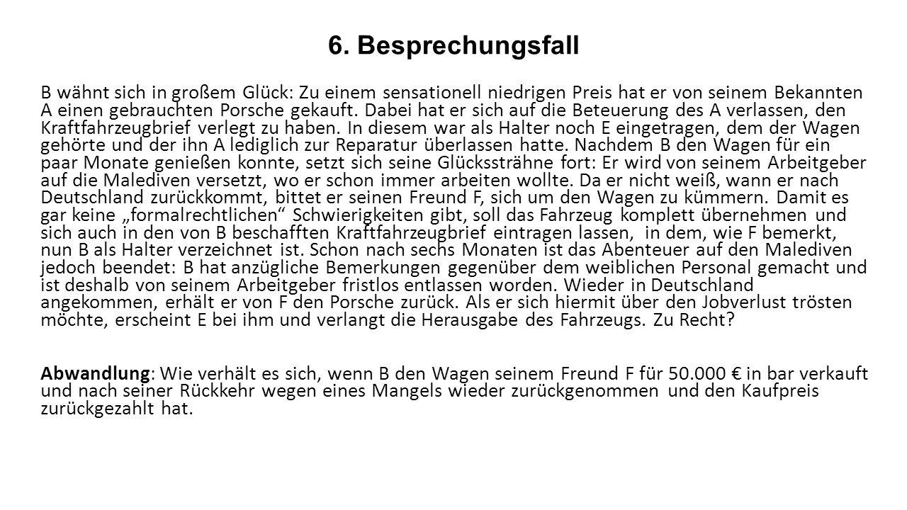 6. Besprechungsfall B wähnt sich in großem Glück: Zu einem sensationell niedrigen Preis hat er von seinem Bekannten A einen gebrauchten Porsche gekauf