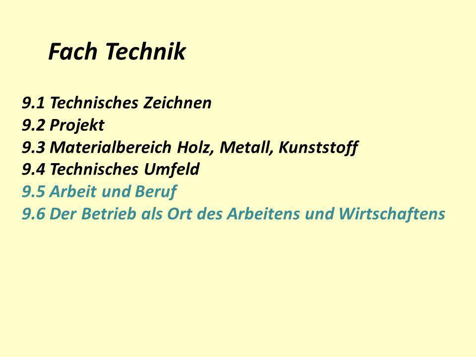 Fach Technik 9.1 Technisches Zeichnen 9.2 Projekt 9.3 Materialbereich Holz, Metall, Kunststoff 9.4 Technisches Umfeld 9.5 Arbeit und Beruf 9.6 Der Bet