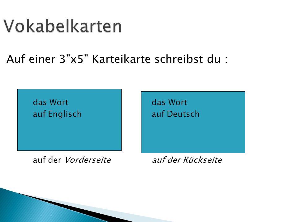 Vokabelkarten Auf einer 3x5 Karteikarte schreibst du : das Wort auf Englisch auf Deutsch auf der Vorderseite auf der Rückseite
