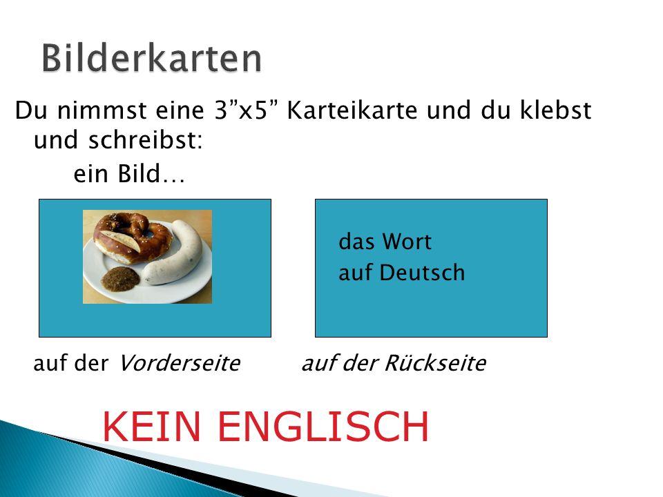 Du nimmst eine 3x5 Karteikarte und du klebst und schreibst: ein Bild… das Wort auf Deutsch auf der Vorderseite auf der Rückseite KEIN ENGLISCH