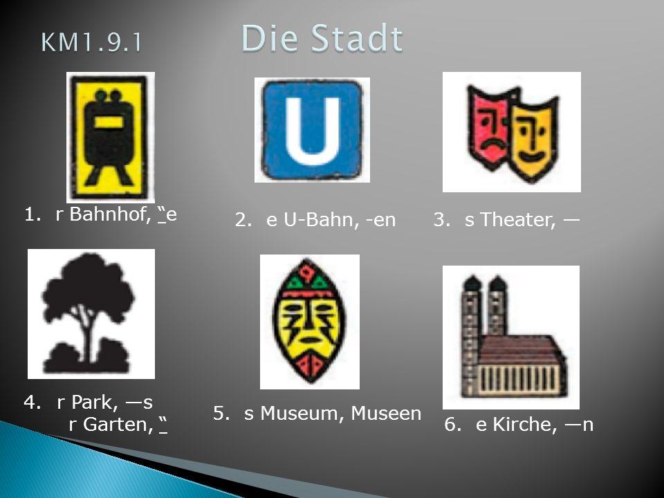 1. r Bahnhof, e 2. e U-Bahn, -en3. s Theater, 4.r Park, s r Garten, 5. s Museum, Museen 6. e Kirche, n