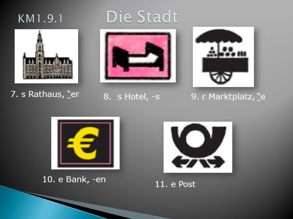7. s Rathaus, er 8. s Hotel, -s9. r Marktplatz, e 10. e Bank, -en 11. e Post