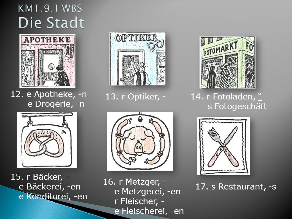 12. e Apotheke, -n e Drogerie, -n 13. r Optiker, -14. r Fotoladen, s Fotogeschäft 15. r Bäcker, - e Bäckerei, -en e Konditorei, -en 16. r Metzger, - e