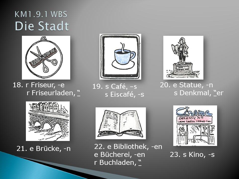 18. r Friseur, -e r Friseurladen, 19. s Café, -s s Eisc afé, -s 20. e Statue, -n s Denkmal, er 21. e Brücke, -n 22. e Bibliothek, -en e Bücherei, -en