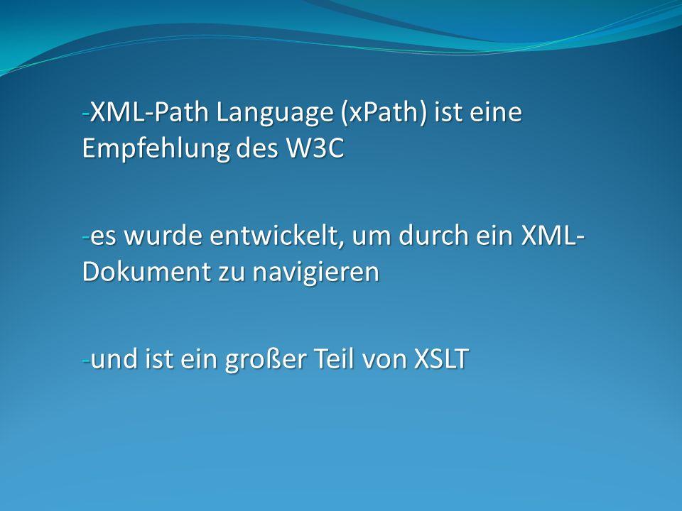 - XML-Path Language (xPath) ist eine Empfehlung des W3C - es wurde entwickelt, um durch ein XML- Dokument zu navigieren - und ist ein großer Teil von