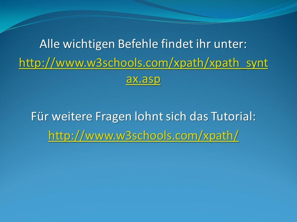 Alle wichtigen Befehle findet ihr unter: http://www.w3schools.com/xpath/xpath_synt ax.asp http://www.w3schools.com/xpath/xpath_synt ax.asp Für weitere Fragen lohnt sich das Tutorial: http://www.w3schools.com/xpath/