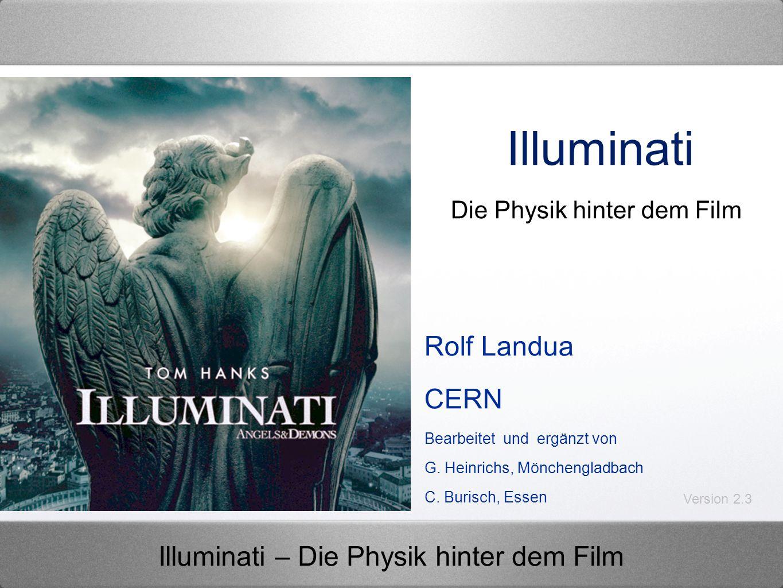 Illuminati – Die Physik hinter dem Film Illuminati Rolf Landua CERN Bearbeitet und ergänzt von G. Heinrichs, Mönchengladbach C. Burisch, Essen Die Phy
