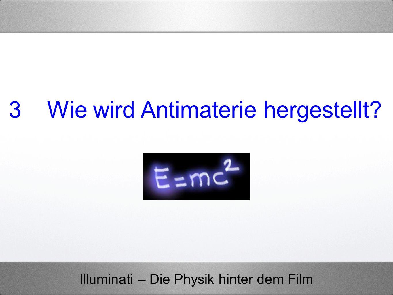 Illuminati – Die Physik hinter dem Film 3 Wie wird Antimaterie hergestellt?