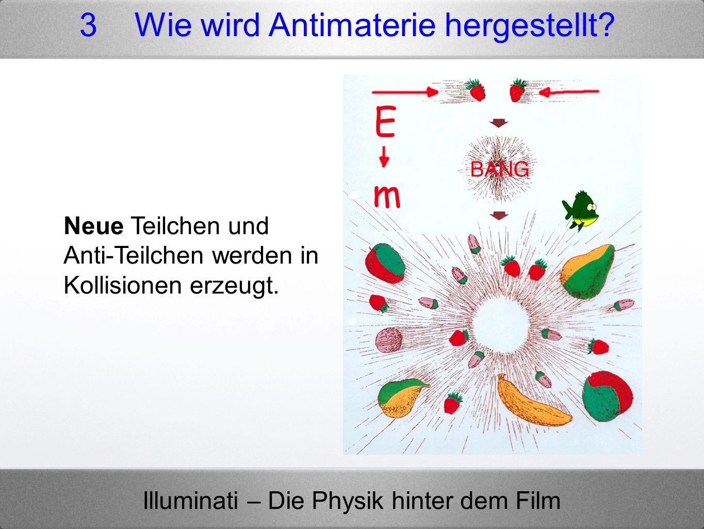 Illuminati – Die Physik hinter dem Film Neue Teilchen und Anti-Teilchen werden in Kollisionen erzeugt. 3 Wie wird Antimaterie hergestellt?