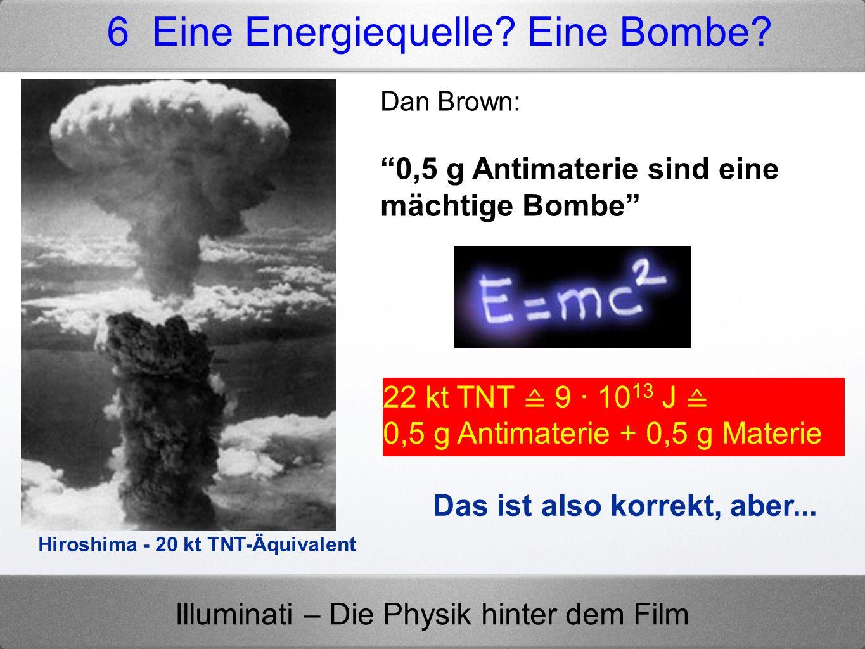 Illuminati – Die Physik hinter dem Film Dan Brown: 0,5 g Antimaterie sind eine mächtige Bombe Hiroshima - 20 kt TNT-Äquivalent 22 kt TNT 9 · 10 13 J 0