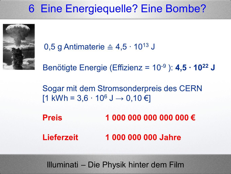 Illuminati – Die Physik hinter dem Film 0,5 g Antimaterie 4,5 · 10 13 J Benötigte Energie (Effizienz = 10 -9 ): 4,5 · 10 22 J Sogar mit dem Stromsonde