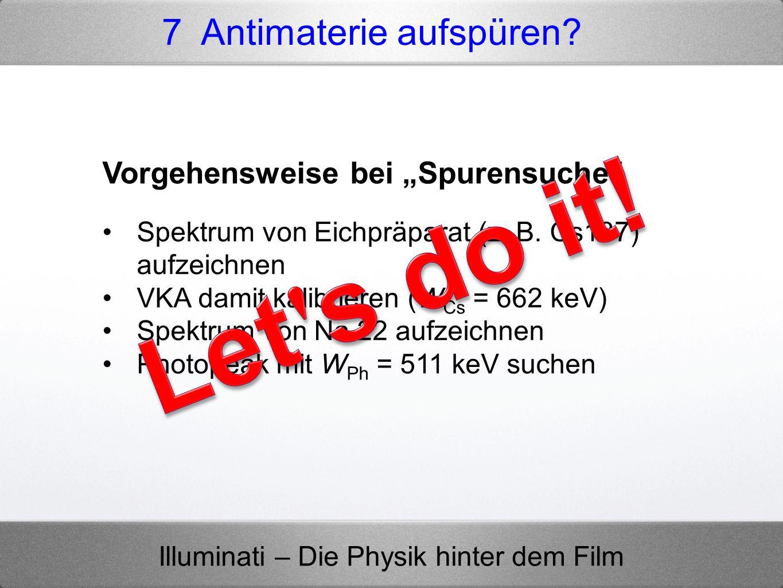 Illuminati – Die Physik hinter dem Film 7 Antimaterie aufspüren? Vorgehensweise bei Spurensuche Spektrum von Eichpräparat (z. B. Cs137) aufzeichnen VK