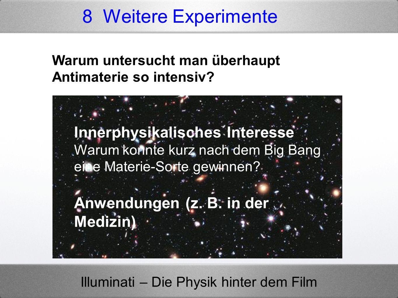 Illuminati – Die Physik hinter dem Film 8 Weitere Experimente Warum untersucht man überhaupt Antimaterie so intensiv? Innerphysikalisches Interesse Wa