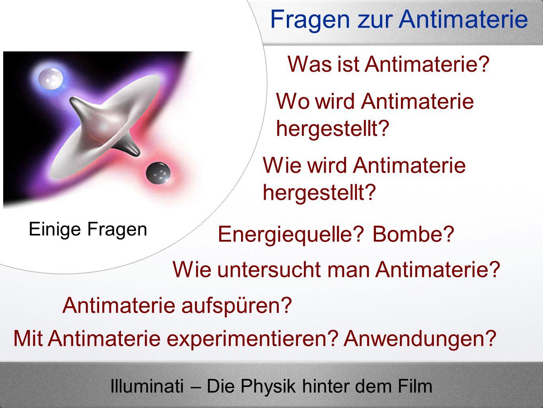 Illuminati – Die Physik hinter dem Film Fragen zur Antimaterie Energiequelle? Bombe? Was ist Antimaterie? Wo wird Antimaterie hergestellt? Einige Frag