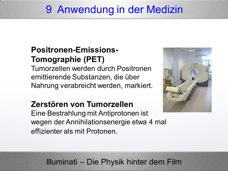 Illuminati – Die Physik hinter dem Film 9 Anwendung in der Medizin Positronen-Emissions- Tomographie (PET) Tumorzellen werden durch Positronen emittie