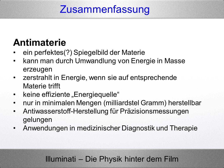 Illuminati – Die Physik hinter dem Film Zusammenfassung Antimaterie ein perfektes(?) Spiegelbild der Materie kann man durch Umwandlung von Energie in