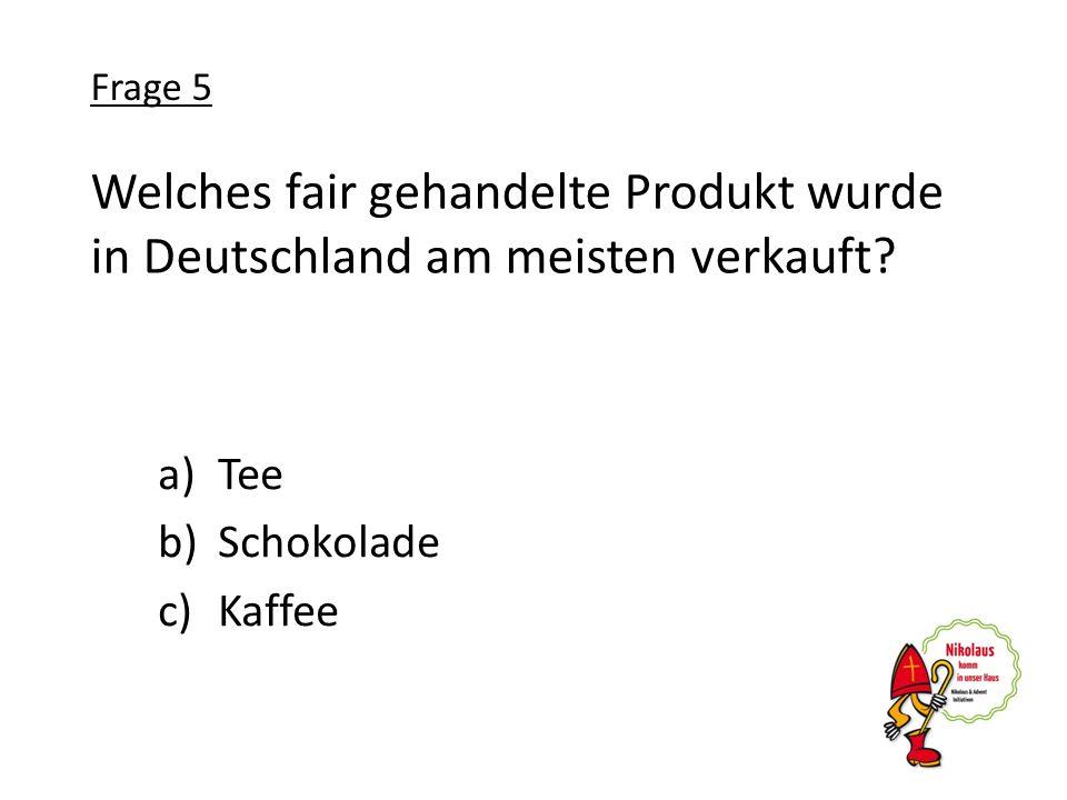 Welches fair gehandelte Produkt wurde in Deutschland am meisten verkauft? a)Tee b)Schokolade c)Kaffee Frage 5