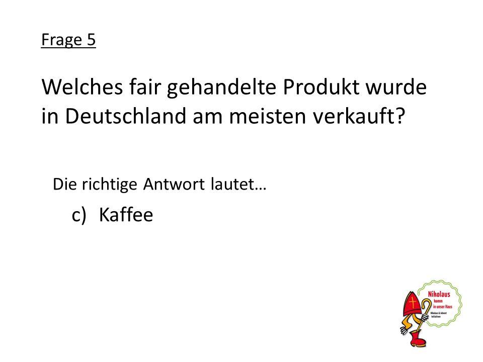 Welches fair gehandelte Produkt wurde in Deutschland am meisten verkauft? c)Kaffee Frage 5 Die richtige Antwort lautet…