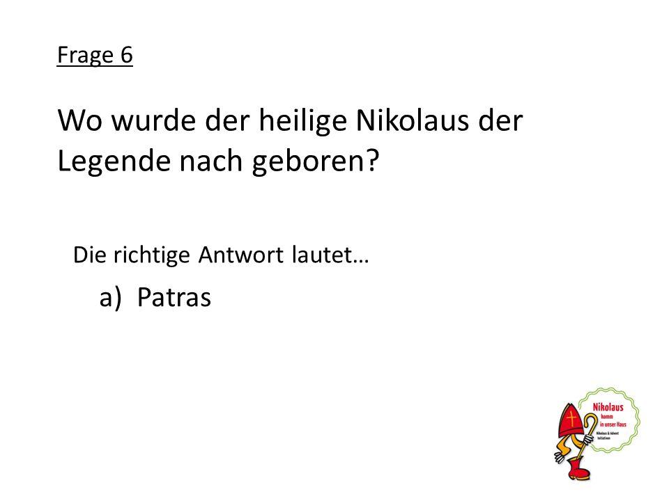 Wo wurde der heilige Nikolaus der Legende nach geboren? a)Patras Frage 6 Die richtige Antwort lautet…