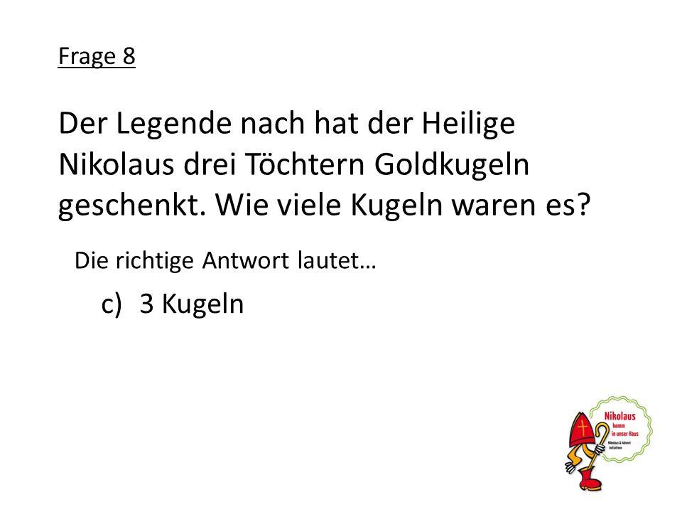 Der Legende nach hat der Heilige Nikolaus drei Töchtern Goldkugeln geschenkt. Wie viele Kugeln waren es? c)3 Kugeln Frage 8 Die richtige Antwort laute