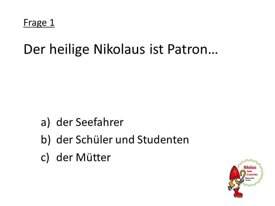 Der heilige Nikolaus ist Patron… a)der Seefahrer b)der Schüler und Studenten c)der Mütter Frage 1