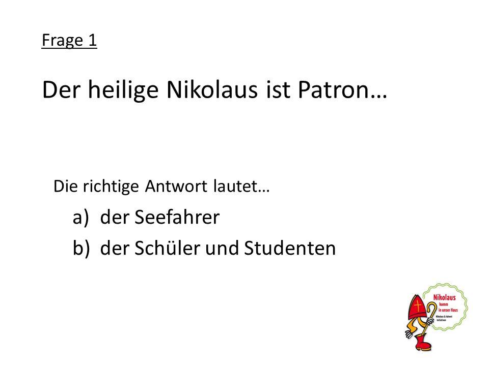 Der heilige Nikolaus ist Patron… a)der Seefahrer b)der Schüler und Studenten Frage 1 Die richtige Antwort lautet…