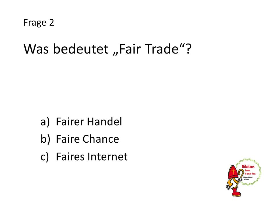 Was bedeutet Fair Trade? a)Fairer Handel b)Faire Chance c)Faires Internet Frage 2