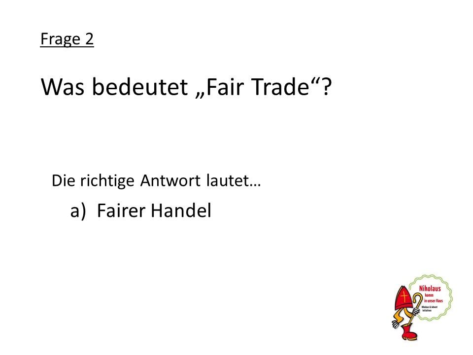Was bedeutet Fair Trade? a)Fairer Handel Frage 2 Die richtige Antwort lautet…
