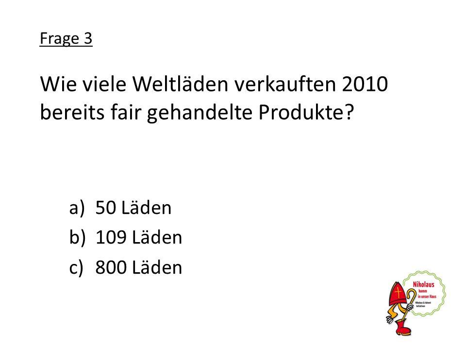 Wie viele Weltläden verkauften 2010 bereits fair gehandelte Produkte? a)50 Läden b)109 Läden c)800 Läden Frage 3