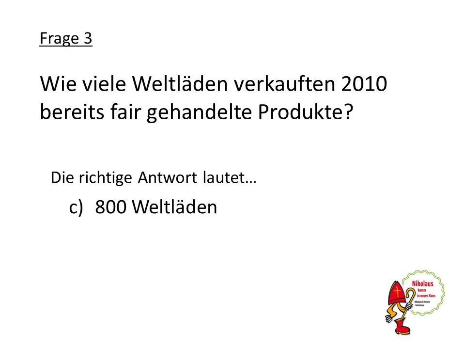 Wie viele Weltläden verkauften 2010 bereits fair gehandelte Produkte? c)800 Weltläden Frage 3 Die richtige Antwort lautet…
