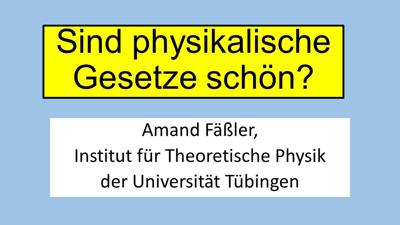 Sind physikalische Gesetze schön? Amand Fäßler, Institut für Theoretische Physik der Universität Tübingen