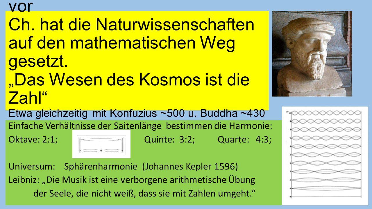 Pythagoras von Samos 570 -510 vor Ch. hat die Naturwissenschaften auf den mathematischen Weg gesetzt. Das Wesen des Kosmos ist die Zahl Etwa gleichzei