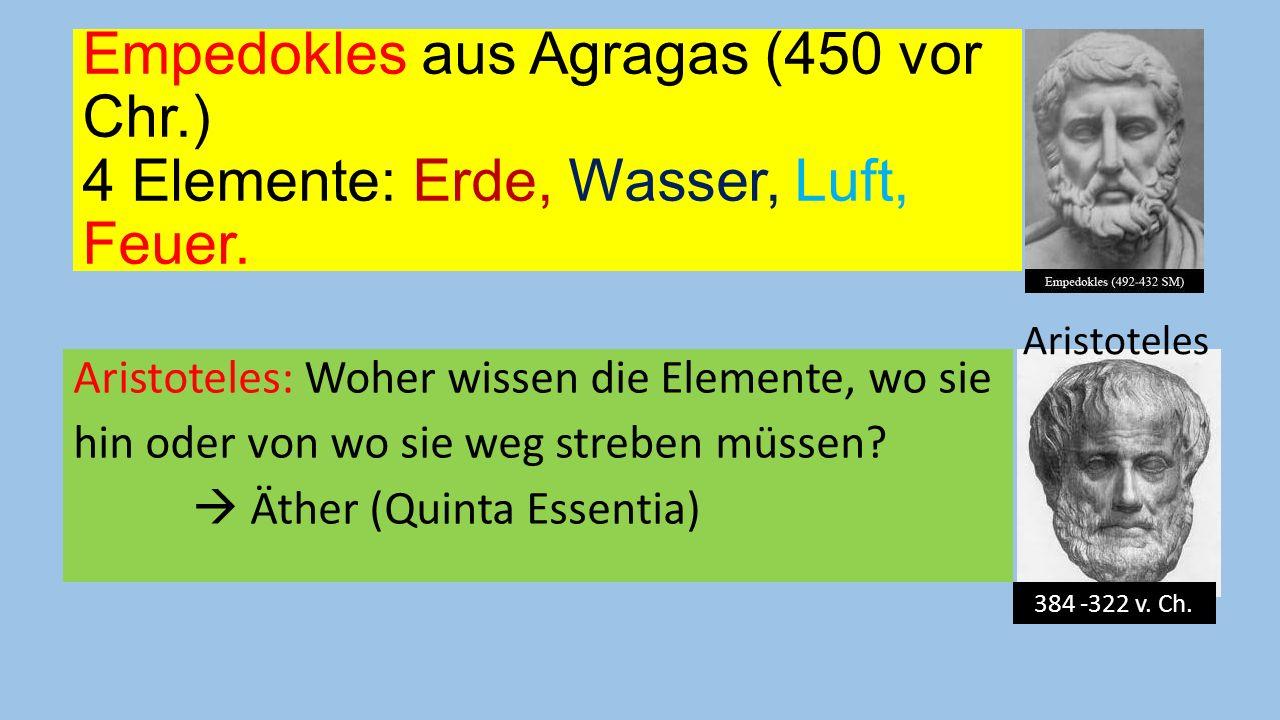 Empedokles aus Agragas (450 vor Chr.) 4 Elemente: Erde, Wasser, Luft, Feuer. Aristoteles: Woher wissen die Elemente, wo sie hin oder von wo sie weg st