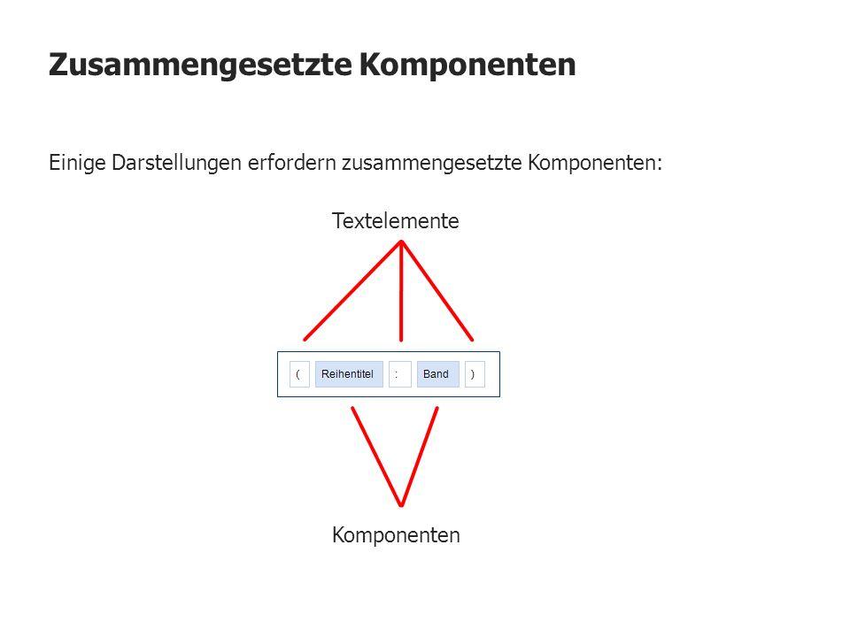 Zusammengesetzte Komponenten Einige Darstellungen erfordern zusammengesetzte Komponenten: Textelemente Komponenten
