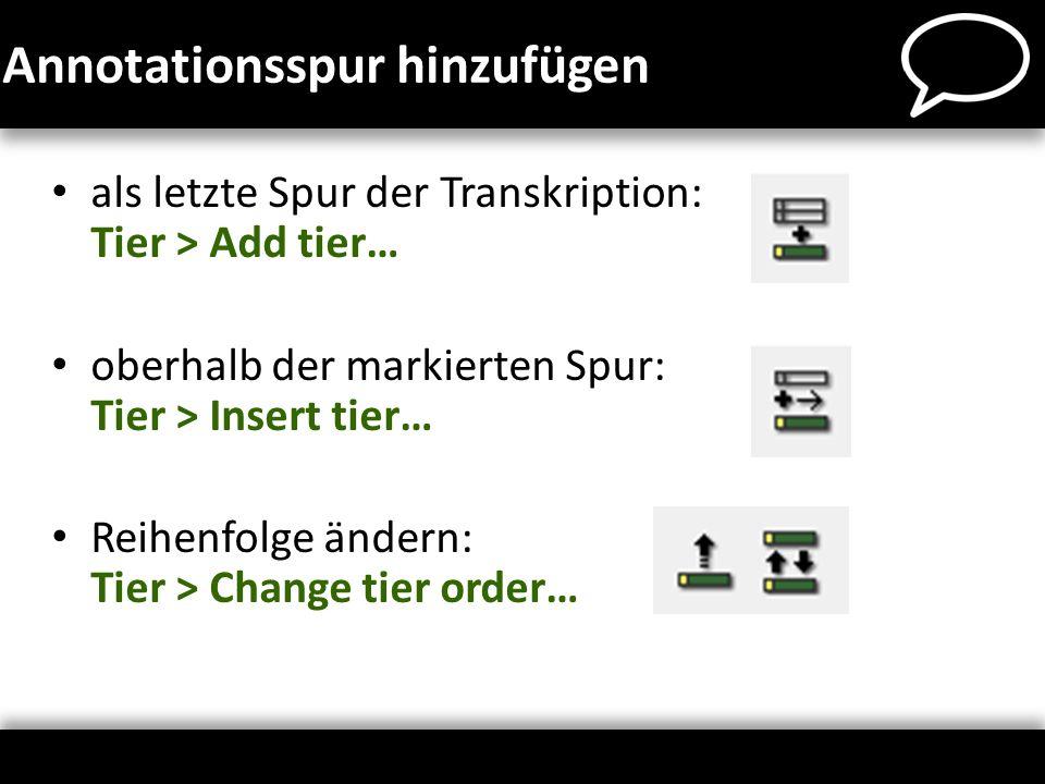als letzte Spur der Transkription: Tier > Add tier… oberhalb der markierten Spur: Tier > Insert tier… Reihenfolge ändern: Tier > Change tier order… An