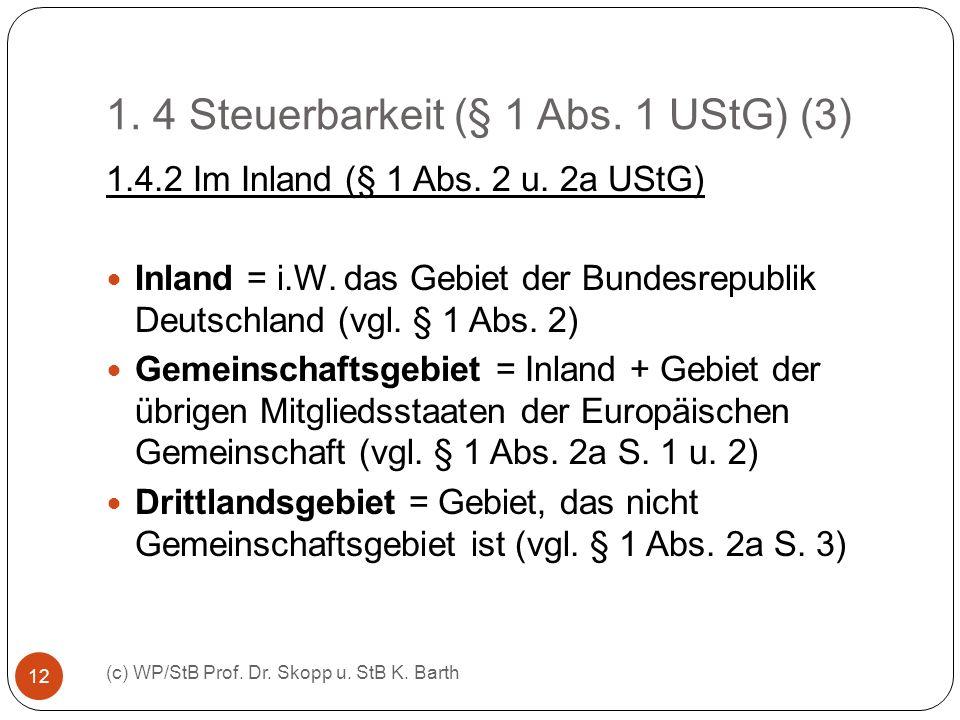 1. 4 Steuerbarkeit (§ 1 Abs. 1 UStG) (3) (c) WP/StB Prof. Dr. Skopp u. StB K. Barth 12 1.4.2 Im Inland (§ 1 Abs. 2 u. 2a UStG) Inland = i.W. das Gebie