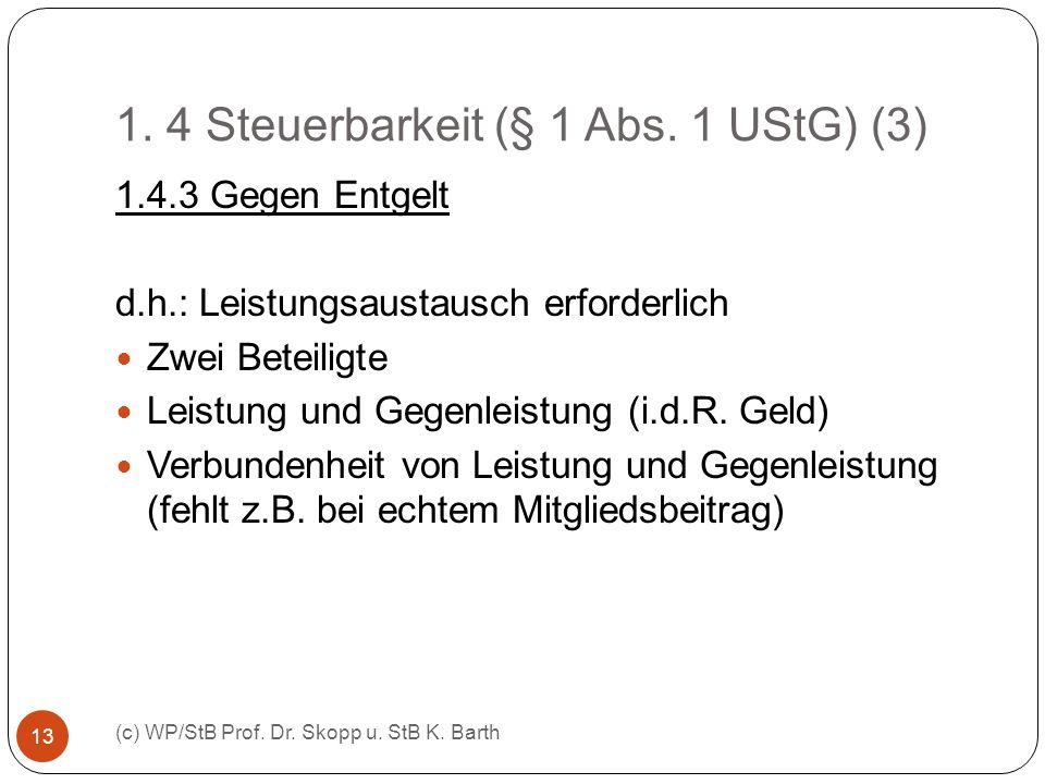 1. 4 Steuerbarkeit (§ 1 Abs. 1 UStG) (3) (c) WP/StB Prof. Dr. Skopp u. StB K. Barth 13 1.4.3 Gegen Entgelt d.h.: Leistungsaustausch erforderlich Zwei