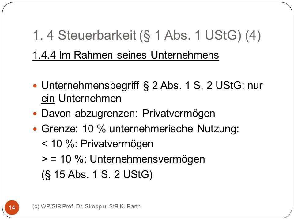 1. 4 Steuerbarkeit (§ 1 Abs. 1 UStG) (4) (c) WP/StB Prof. Dr. Skopp u. StB K. Barth 14 1.4.4 Im Rahmen seines Unternehmens Unternehmensbegriff § 2 Abs