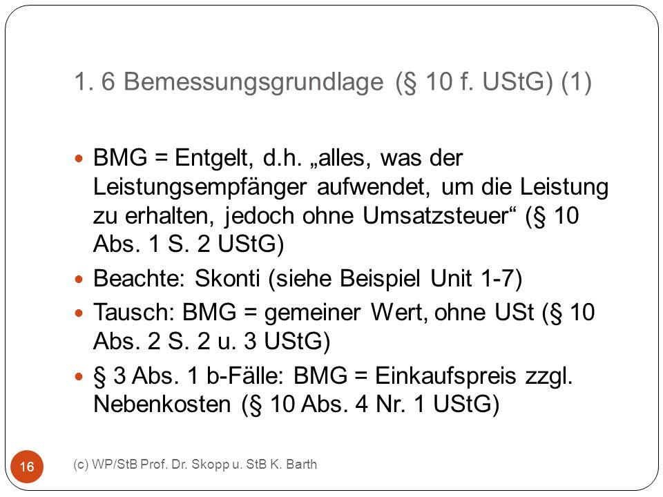 1. 6 Bemessungsgrundlage (§ 10 f. UStG) (1) (c) WP/StB Prof. Dr. Skopp u. StB K. Barth 16 BMG = Entgelt, d.h. alles, was der Leistungsempfänger aufwen