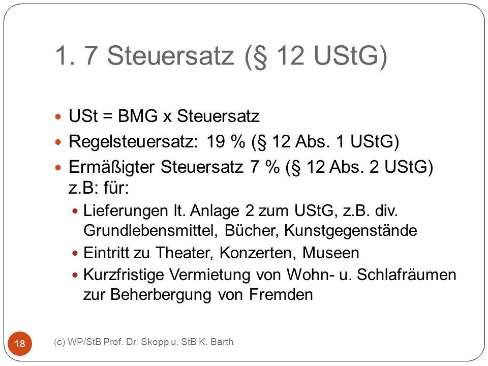 1. 7 Steuersatz (§ 12 UStG) (c) WP/StB Prof. Dr. Skopp u. StB K. Barth 18 USt = BMG x Steuersatz Regelsteuersatz: 19 % (§ 12 Abs. 1 UStG) Ermäßigter S